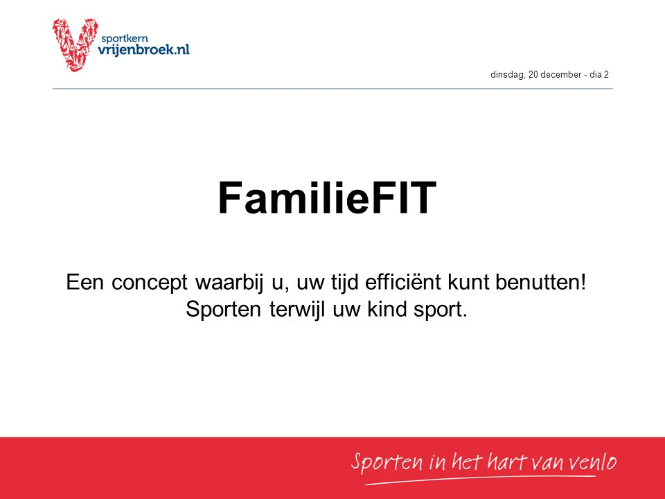 dinsdag, 20 december - dia 2 FamilieFIT Een concept waarbij u, uw tijd efficiënt kunt benutten! Sporten terwijl uw kind sport.