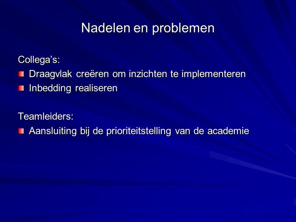 Nadelen en problemen Collega's: Draagvlak creëren om inzichten te implementeren Inbedding realiseren Teamleiders: Aansluiting bij de prioriteitstelling van de academie