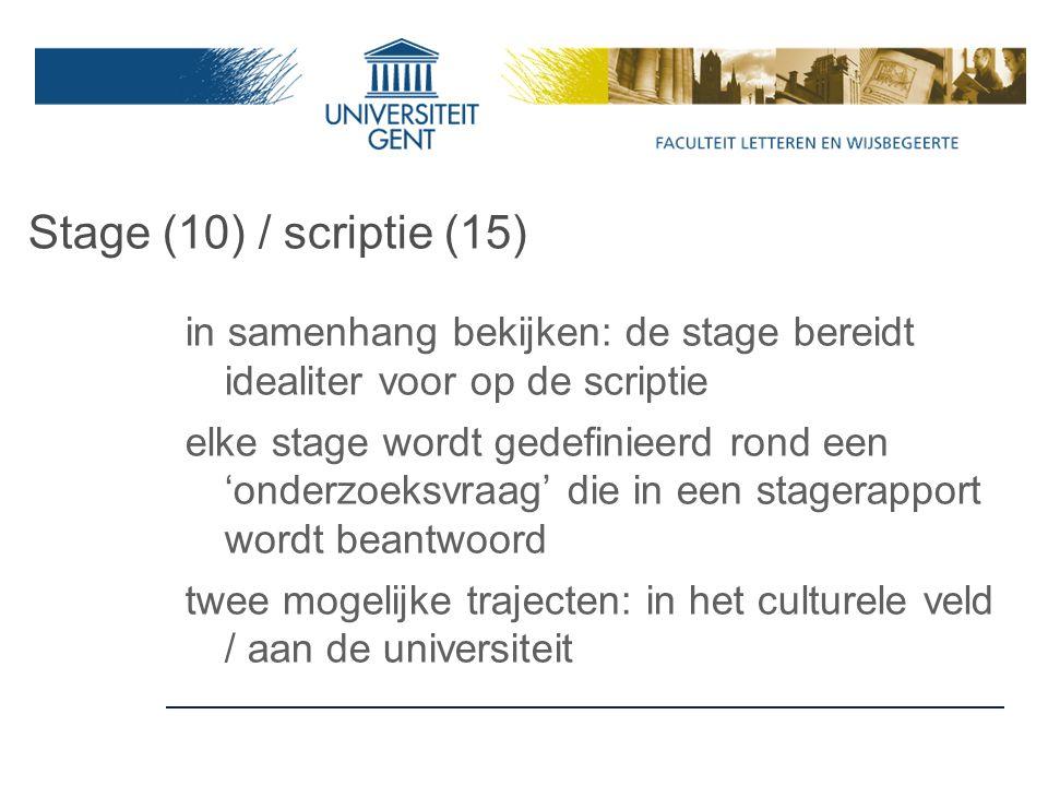 Stage (10) / scriptie (15) in samenhang bekijken: de stage bereidt idealiter voor op de scriptie elke stage wordt gedefinieerd rond een 'onderzoeksvraag' die in een stagerapport wordt beantwoord twee mogelijke trajecten: in het culturele veld / aan de universiteit