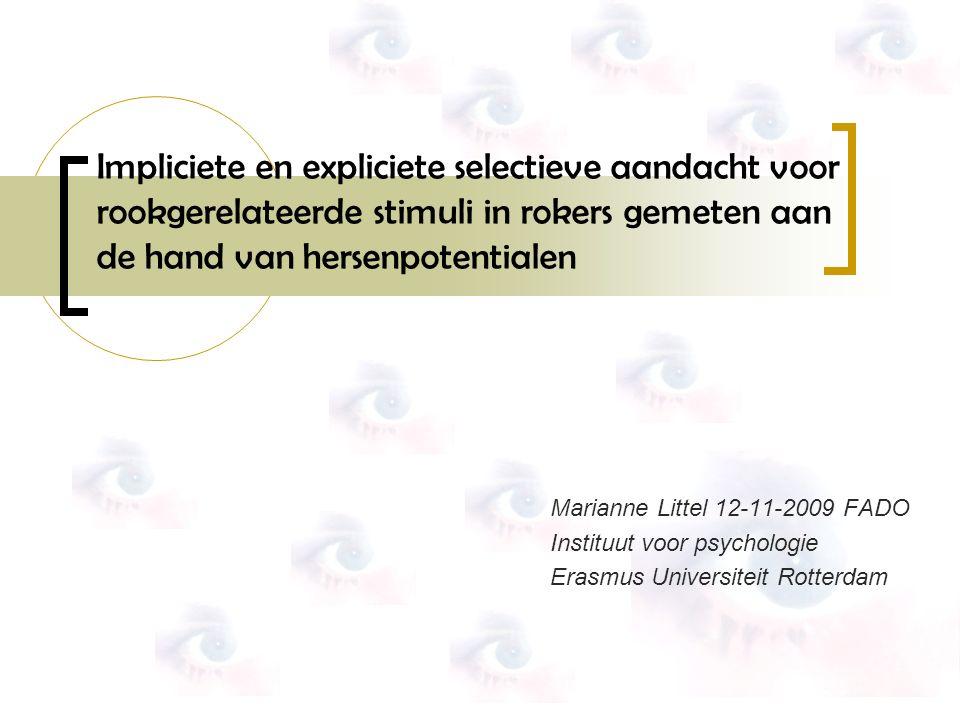 Marianne Littel 12-11-2009 FADO Instituut voor psychologie Erasmus Universiteit Rotterdam Impliciete en expliciete selectieve aandacht voor rookgerelateerde stimuli in rokers gemeten aan de hand van hersenpotentialen