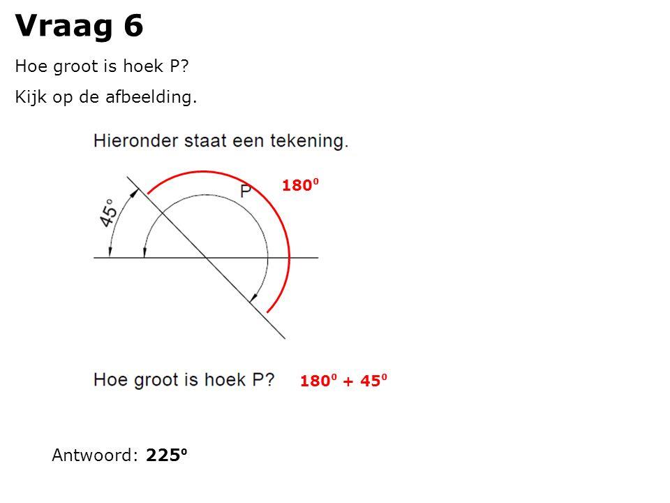 Vraag 6 Hoe groot is hoek P? Kijk op de afbeelding. Antwoord: 225 ⁰ 180 ⁰ 180 ⁰ + 45 ⁰
