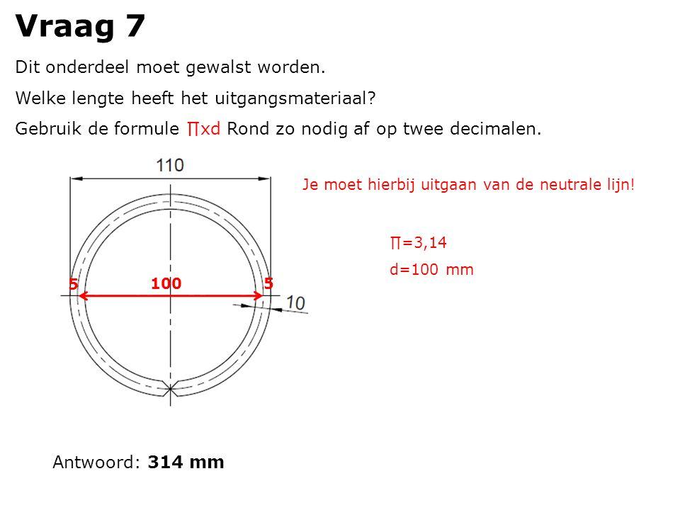 Vraag 7 Dit onderdeel moet gewalst worden. Welke lengte heeft het uitgangsmateriaal.