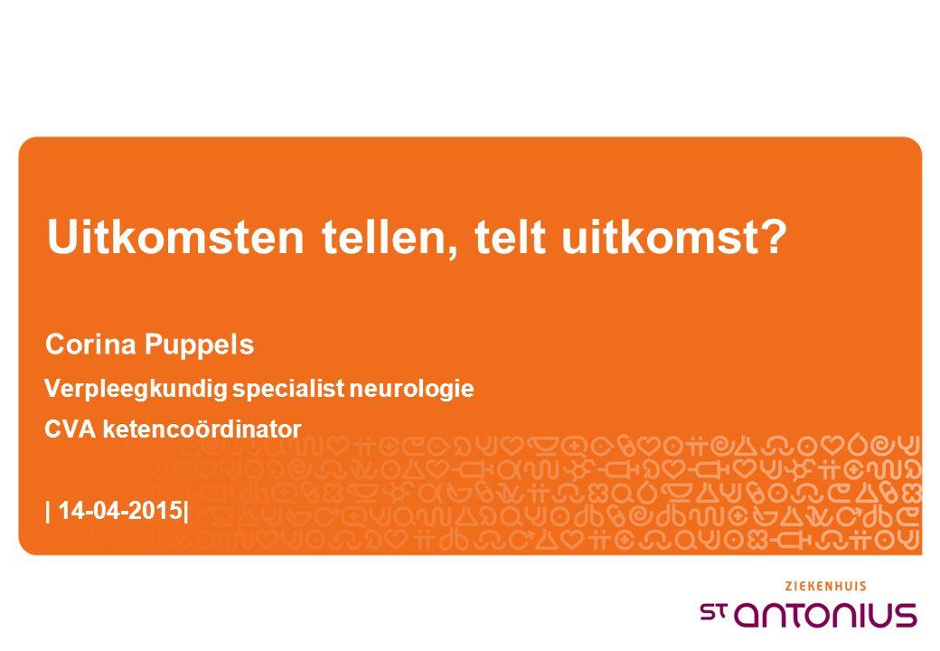 Uitkomsten tellen, telt uitkomst? Corina Puppels Verpleegkundig specialist neurologie CVA ketencoördinator | 14-04-2015|