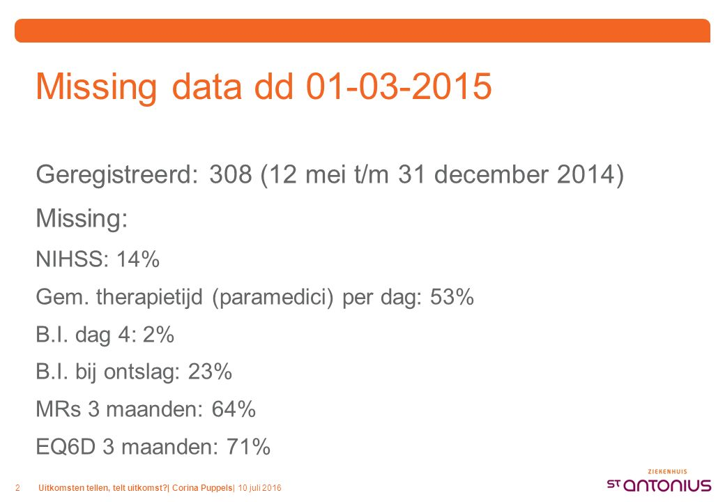 Uitkomsten tellen, telt uitkomst?| Corina Puppels| 10 juli 20162 Missing data dd 01-03-2015 Geregistreerd: 308 (12 mei t/m 31 december 2014) Missing: NIHSS: 14% Gem.