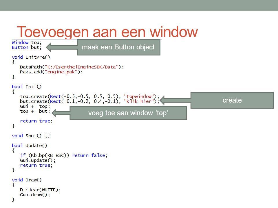Toevoegen aan een window create voeg toe aan window 'top' maak een Button object