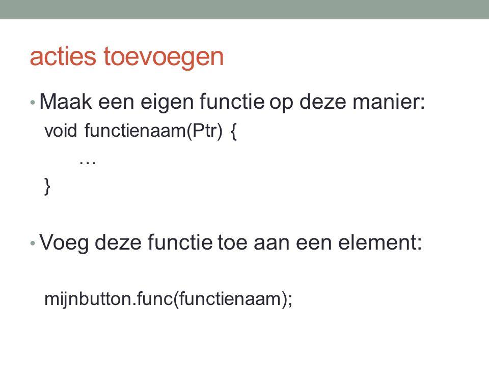 acties toevoegen Maak een eigen functie op deze manier: void functienaam(Ptr) { … } Voeg deze functie toe aan een element: mijnbutton.func(functienaam);