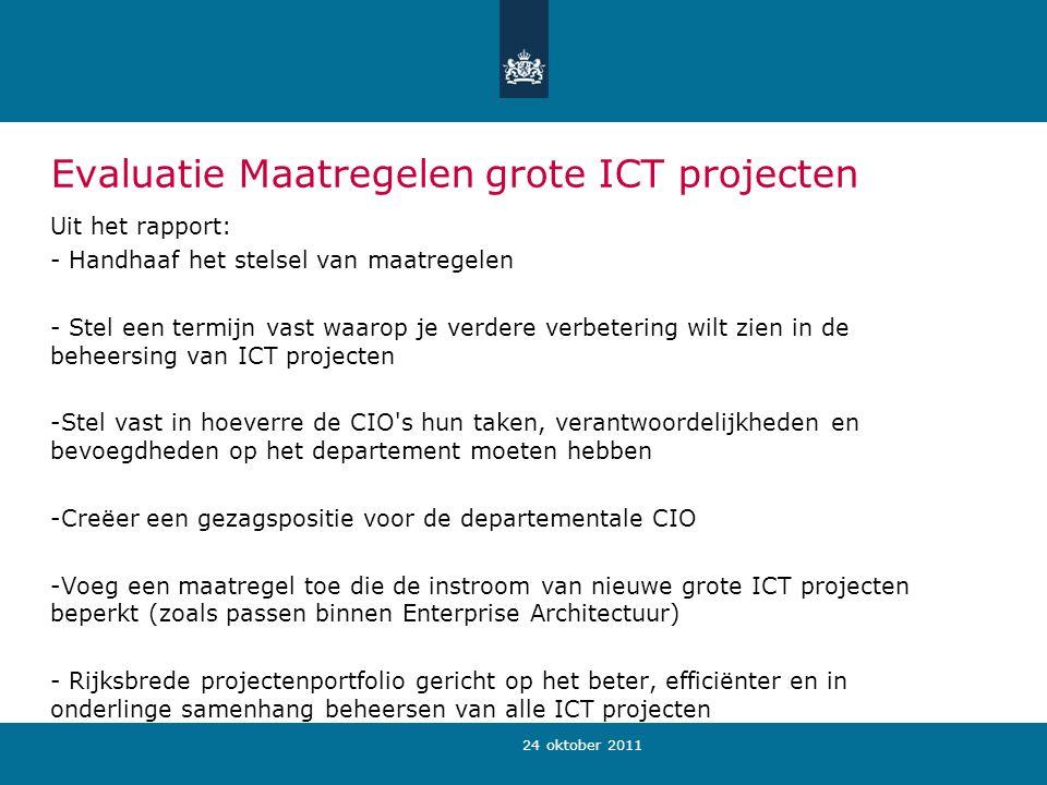 24 oktober 2011 Evaluatie Maatregelen grote ICT projecten Uit het rapport: - Handhaaf het stelsel van maatregelen - Stel een termijn vast waarop je verdere verbetering wilt zien in de beheersing van ICT projecten -Stel vast in hoeverre de CIO s hun taken, verantwoordelijkheden en bevoegdheden op het departement moeten hebben -Creëer een gezagspositie voor de departementale CIO -Voeg een maatregel toe die de instroom van nieuwe grote ICT projecten beperkt (zoals passen binnen Enterprise Architectuur) - Rijksbrede projectenportfolio gericht op het beter, efficiënter en in onderlinge samenhang beheersen van alle ICT projecten
