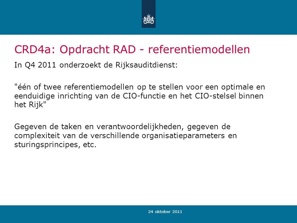 24 oktober 2011 CRD4a: Opdracht RAD - referentiemodellen In Q4 2011 onderzoekt de Rijksauditdienst: één of twee referentiemodellen op te stellen voor een optimale en eenduidige inrichting van de CIO-functie en het CIO-stelsel binnen het Rijk Gegeven de taken en verantwoordelijkheden, gegeven de complexiteit van de verschillende organisatieparameters en sturingsprincipes, etc.