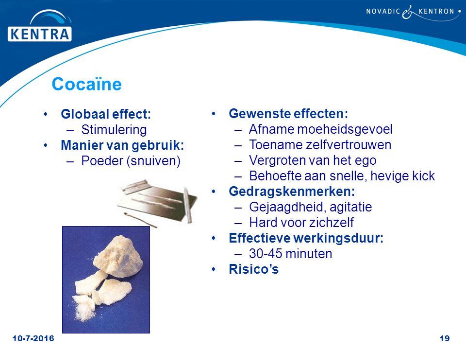 10-7-201619 Cocaïne Globaal effect: –Stimulering Manier van gebruik: –Poeder (snuiven) Gewenste effecten: –Afname moeheidsgevoel –Toename zelfvertrouw