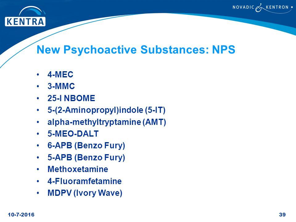 10-7-201639 New Psychoactive Substances: NPS 4-MEC 3-MMC 25-I NBOME 5-(2-Aminopropyl)indole (5-IT) alpha-methyltryptamine (AMT) 5-MEO-DALT 6-APB (Benz