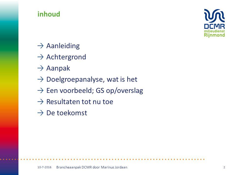 inhoud Aanleiding Achtergrond Aanpak Doelgroepanalyse, wat is het Een voorbeeld; GS op/overslag Resultaten tot nu toe De toekomst 10-7-2016 Brancheaanpak DCMR door Marinus Jordaan 2