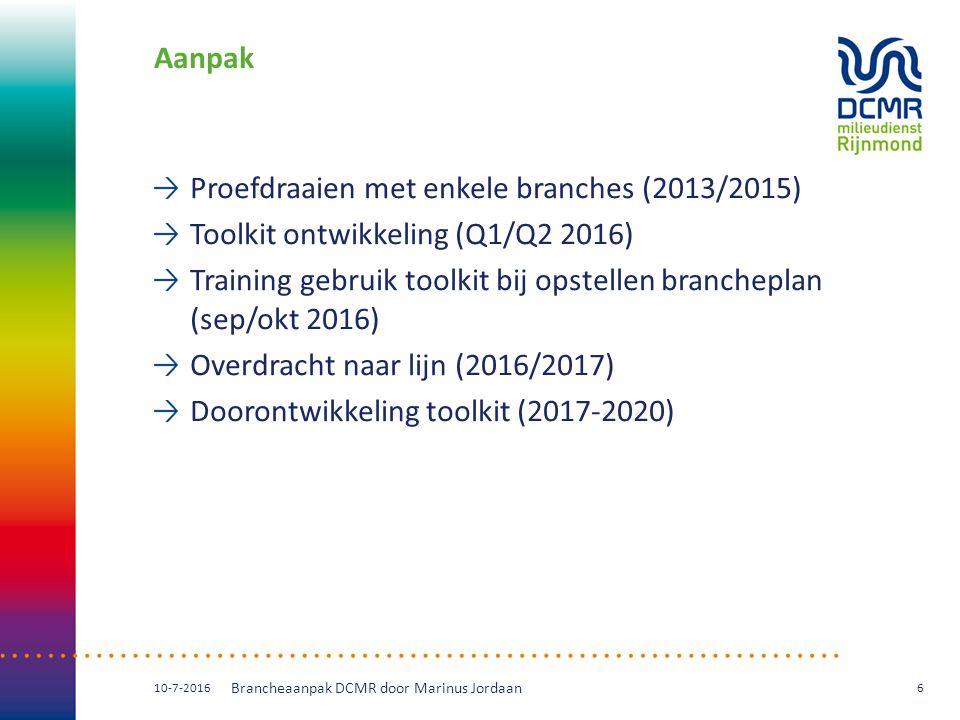 Aanpak Proefdraaien met enkele branches (2013/2015) Toolkit ontwikkeling (Q1/Q2 2016) Training gebruik toolkit bij opstellen brancheplan (sep/okt 2016) Overdracht naar lijn (2016/2017) Doorontwikkeling toolkit (2017-2020) 10-7-2016 Brancheaanpak DCMR door Marinus Jordaan 6