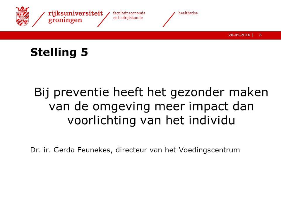 6| faculteit economie en bedrijfskunde healthwise 20-05-2016 Stelling 5 Bij preventie heeft het gezonder maken van de omgeving meer impact dan voorlichting van het individu Dr.