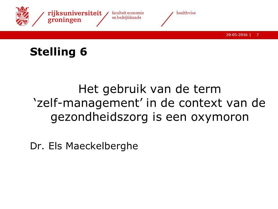 7| faculteit economie en bedrijfskunde healthwise 20-05-2016 Stelling 6 Het gebruik van de term 'zelf-management' in de context van de gezondheidszorg is een oxymoron Dr.