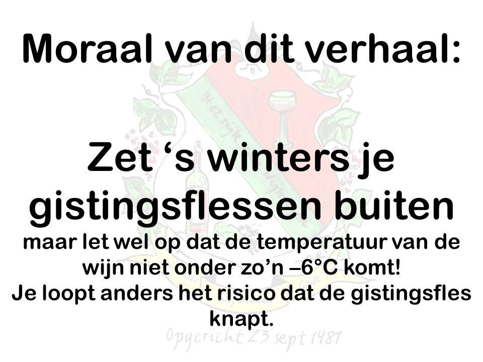 Moraal van dit verhaal: Zet 's winters je gistingsflessen buiten maar let wel op dat de temperatuur van de wijn niet onder zo'n –6°C komt! Je loopt an