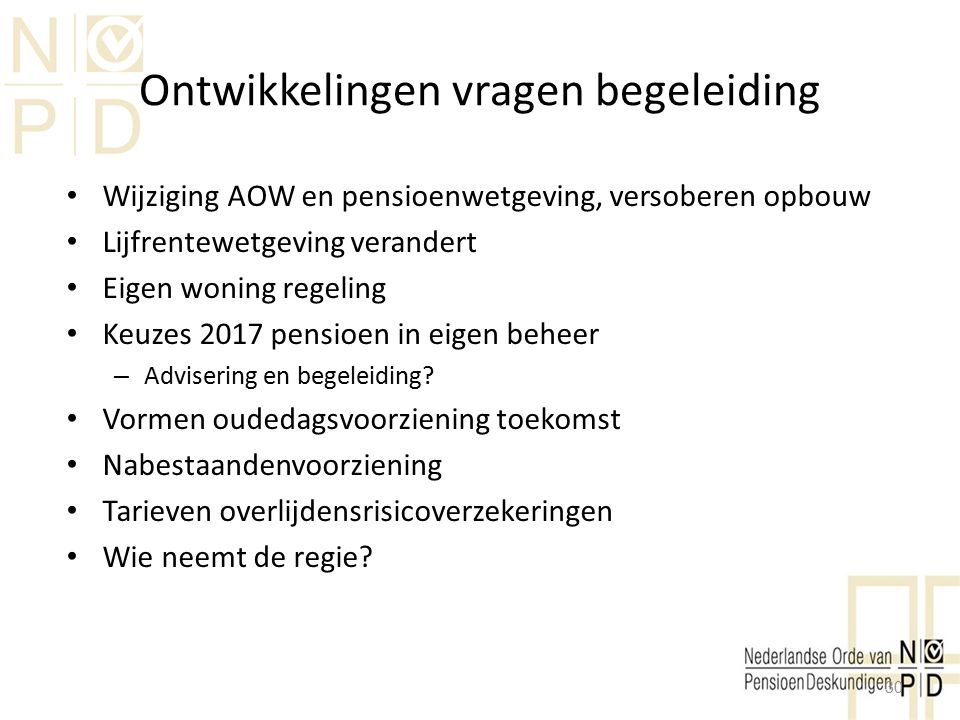 Ontwikkelingen vragen begeleiding Wijziging AOW en pensioenwetgeving, versoberen opbouw Lijfrentewetgeving verandert Eigen woning regeling Keuzes 2017