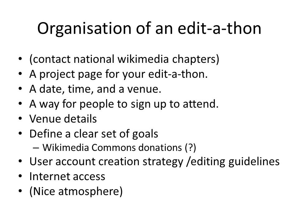 Organisation of an edit-a-thon (contact national wikimedia chapters) A project page for your edit-a-thon. A date, time, and a venue. A way for people