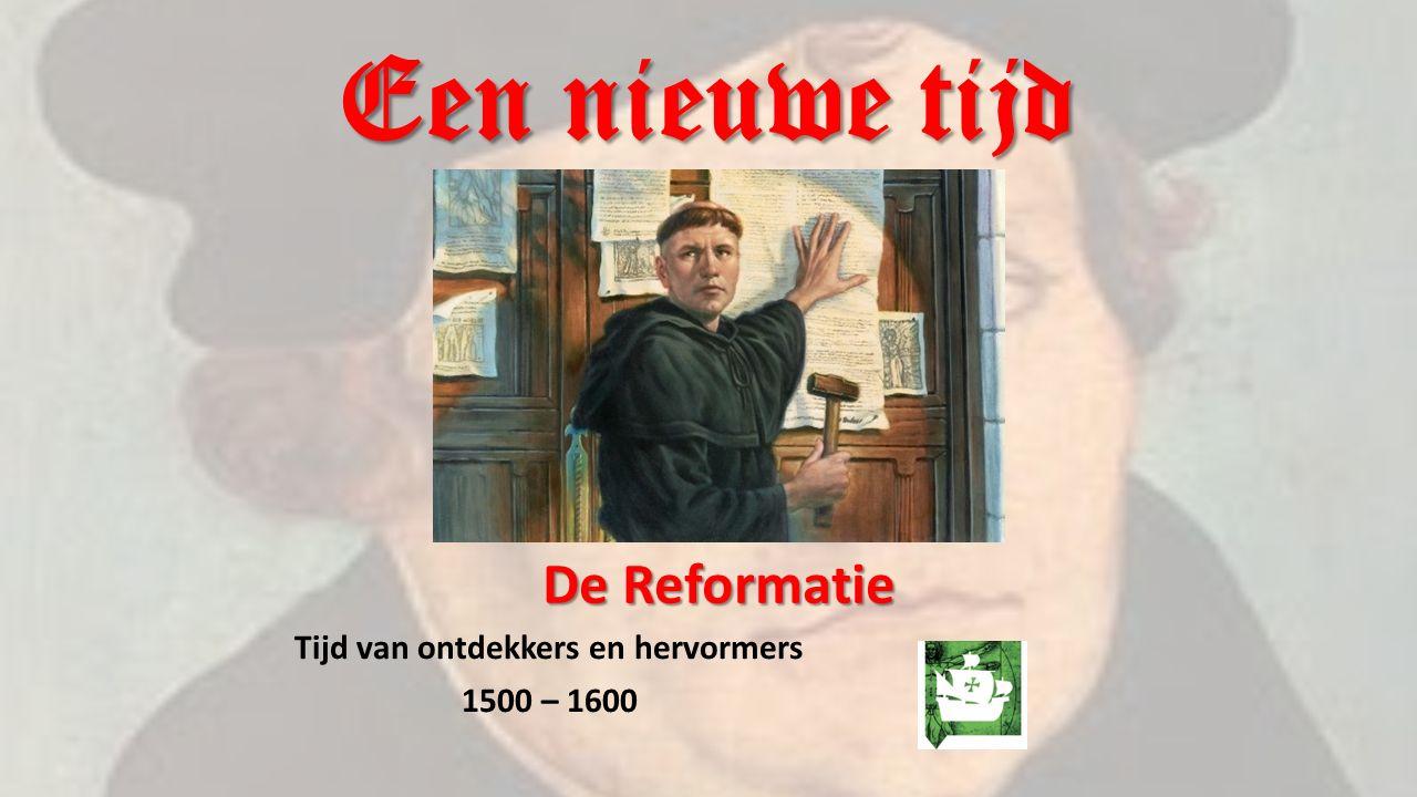 Een nieuwe tijd Tijd van ontdekkers en hervormers 1500 – 1600 De Reformatie