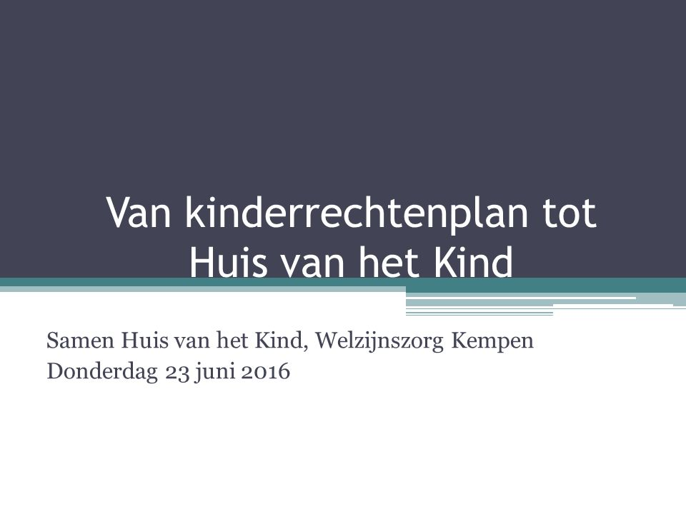 Van kinderrechtenplan tot Huis van het Kind Samen Huis van het Kind, Welzijnszorg Kempen Donderdag 23 juni 2016