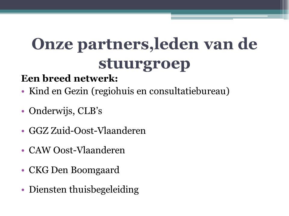 Onze partners,leden van de stuurgroep Een breed netwerk: Kind en Gezin (regiohuis en consultatiebureau) Onderwijs, CLB's GGZ Zuid-Oost-Vlaanderen CAW Oost-Vlaanderen CKG Den Boomgaard Diensten thuisbegeleiding