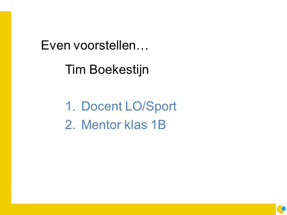 Even voorstellen… Tim Boekestijn 1.Docent LO/Sport 2.Mentor klas 1B