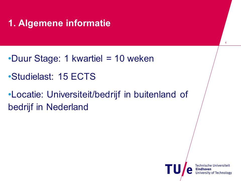 4 1. Algemene informatie Duur Stage: 1 kwartiel = 10 weken Studielast: 15 ECTS Locatie: Universiteit/bedrijf in buitenland of bedrijf in Nederland