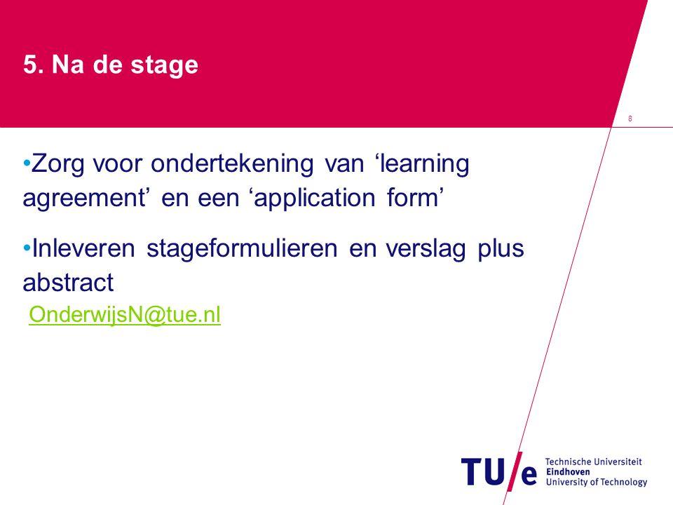 8 5. Na de stage Zorg voor ondertekening van 'learning agreement' en een 'application form' Inleveren stageformulieren en verslag plus abstract Onderw