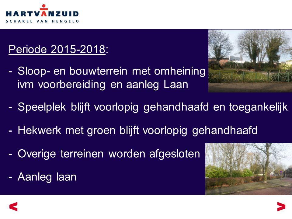 Periode 2015-2018: -Sloop- en bouwterrein met omheining ivm voorbereiding en aanleg Laan -Speelplek blijft voorlopig gehandhaafd en toegankelijk -Hekwerk met groen blijft voorlopig gehandhaafd -Overige terreinen worden afgesloten -Aanleg laan
