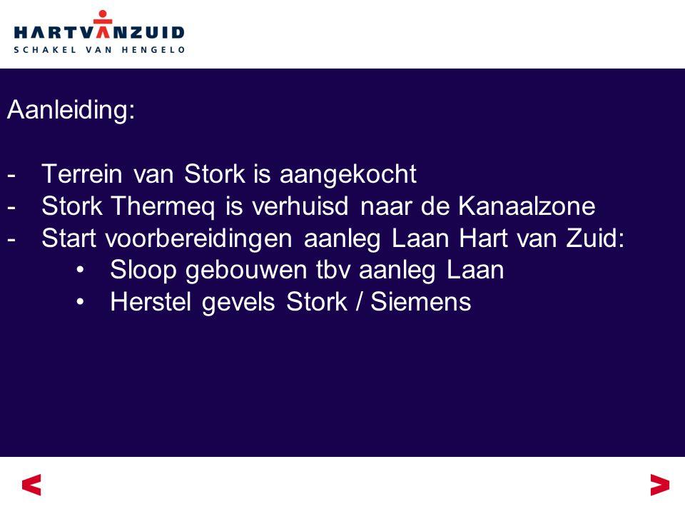Aanleiding: -Terrein van Stork is aangekocht -Stork Thermeq is verhuisd naar de Kanaalzone -Start voorbereidingen aanleg Laan Hart van Zuid: Sloop gebouwen tbv aanleg Laan Herstel gevels Stork / Siemens