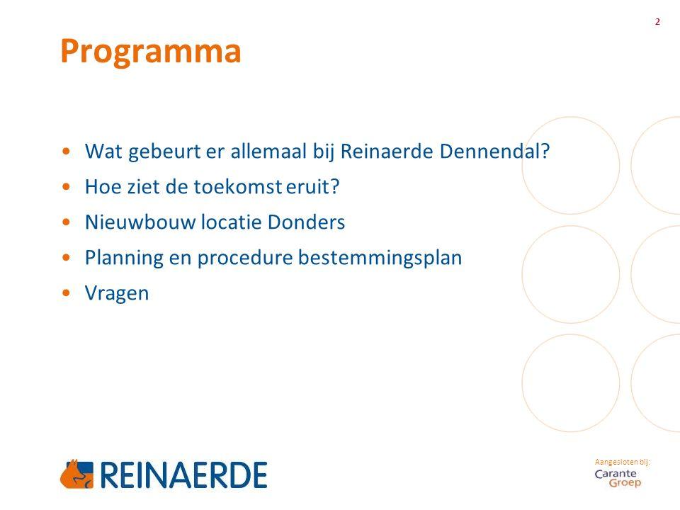 Aangesloten bij: Programma 2 Wat gebeurt er allemaal bij Reinaerde Dennendal? Hoe ziet de toekomst eruit? Nieuwbouw locatie Donders Planning en proced