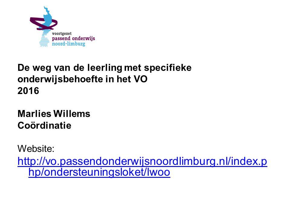 De weg van de leerling met specifieke onderwijsbehoefte in het VO 2016 Marlies Willems Coördinatie Website: http://vo.passendonderwijsnoordlimburg.nl/index.p hp/ondersteuningsloket/lwoo
