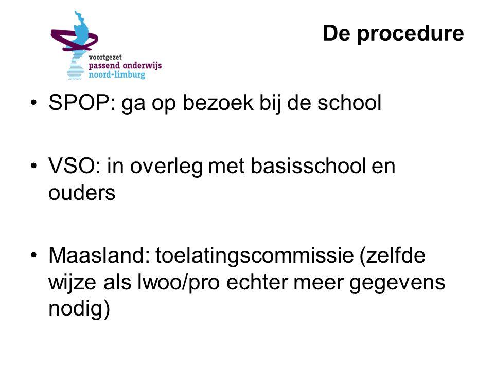 De procedure SPOP: ga op bezoek bij de school VSO: in overleg met basisschool en ouders Maasland: toelatingscommissie (zelfde wijze als lwoo/pro echter meer gegevens nodig)