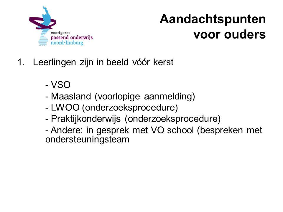 Aandachtspunten voor ouders 1.Leerlingen zijn in beeld vóór kerst - VSO - Maasland (voorlopige aanmelding) - LWOO (onderzoeksprocedure) - Praktijkonderwijs (onderzoeksprocedure) - Andere: in gesprek met VO school (bespreken met ondersteuningsteam