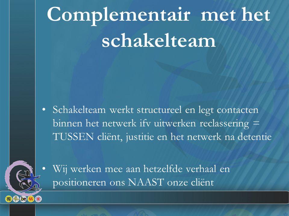Complementair met het schakelteam Schakelteam werkt structureel en legt contacten binnen het netwerk ifv uitwerken reclassering = TUSSEN cliënt, justi