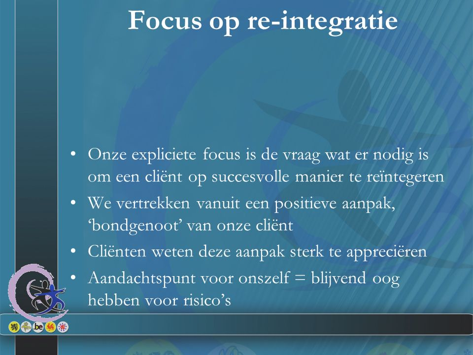 Focus op re-integratie Onze expliciete focus is de vraag wat er nodig is om een cliënt op succesvolle manier te reïntegeren We vertrekken vanuit een positieve aanpak, 'bondgenoot' van onze cliënt Cliënten weten deze aanpak sterk te appreciëren Aandachtspunt voor onszelf = blijvend oog hebben voor risico's