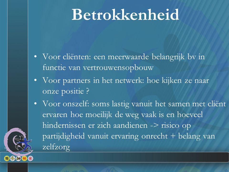 Betrokkenheid Voor cliënten: een meerwaarde belangrijk bv in functie van vertrouwensopbouw Voor partners in het netwerk: hoe kijken ze naar onze positie .