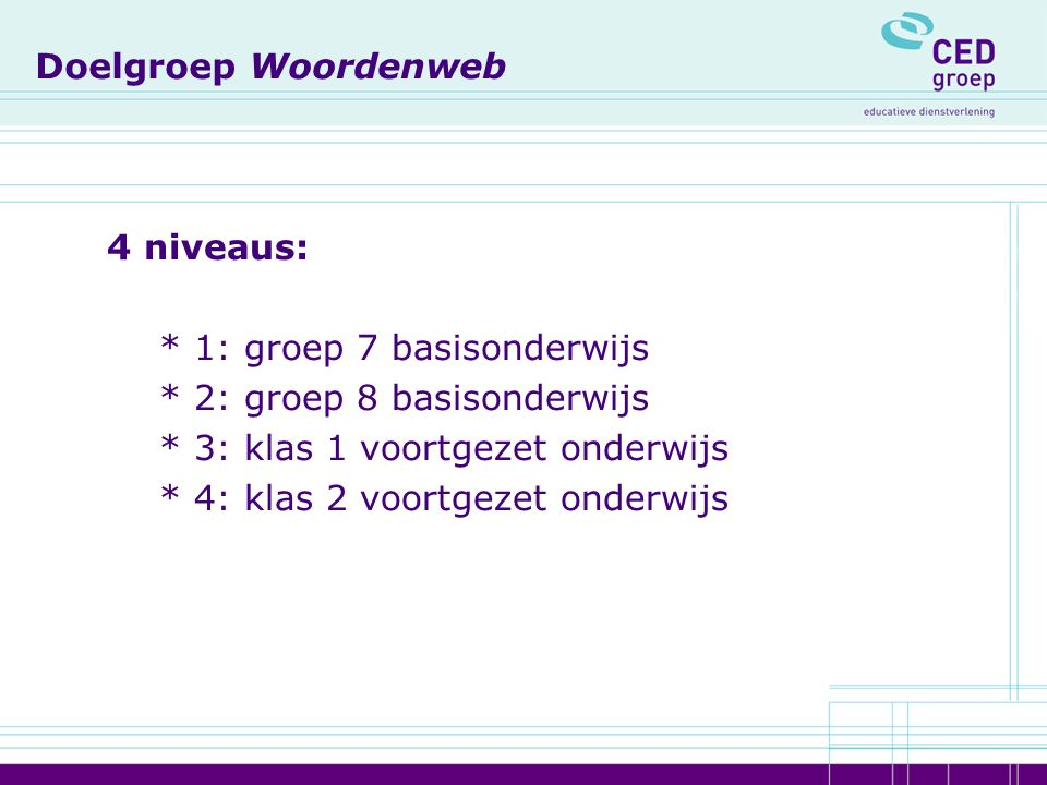Doelgroep Woordenweb 4 niveaus: * 1: groep 7 basisonderwijs * 2: groep 8 basisonderwijs * 3: klas 1 voortgezet onderwijs * 4: klas 2 voortgezet onderwijs