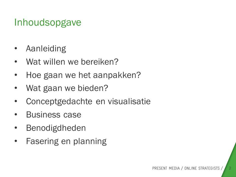 Inhoudsopgave Aanleiding Wat willen we bereiken? Hoe gaan we het aanpakken? Wat gaan we bieden? Conceptgedachte en visualisatie Business case Benodigd