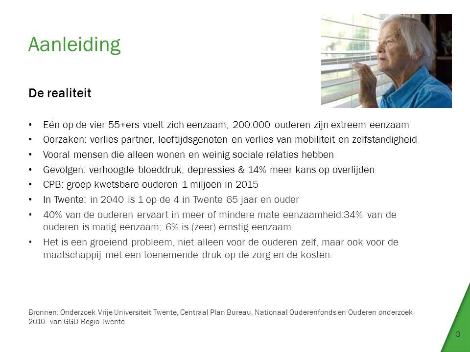 Aanleiding 3 De realiteit Eén op de vier 55+ers voelt zich eenzaam, 200.000 ouderen zijn extreem eenzaam Oorzaken: verlies partner, leeftijdsgenoten en verlies van mobiliteit en zelfstandigheid Vooral mensen die alleen wonen en weinig sociale relaties hebben Gevolgen: verhoogde bloeddruk, depressies & 14% meer kans op overlijden CPB: groep kwetsbare ouderen 1 miljoen in 2015 In Twente: in 2040 is 1 op de 4 in Twente 65 jaar en ouder 40% van de ouderen ervaart in meer of mindere mate eenzaamheid:34% van de ouderen is matig eenzaam; 6% is (zeer) ernstig eenzaam.