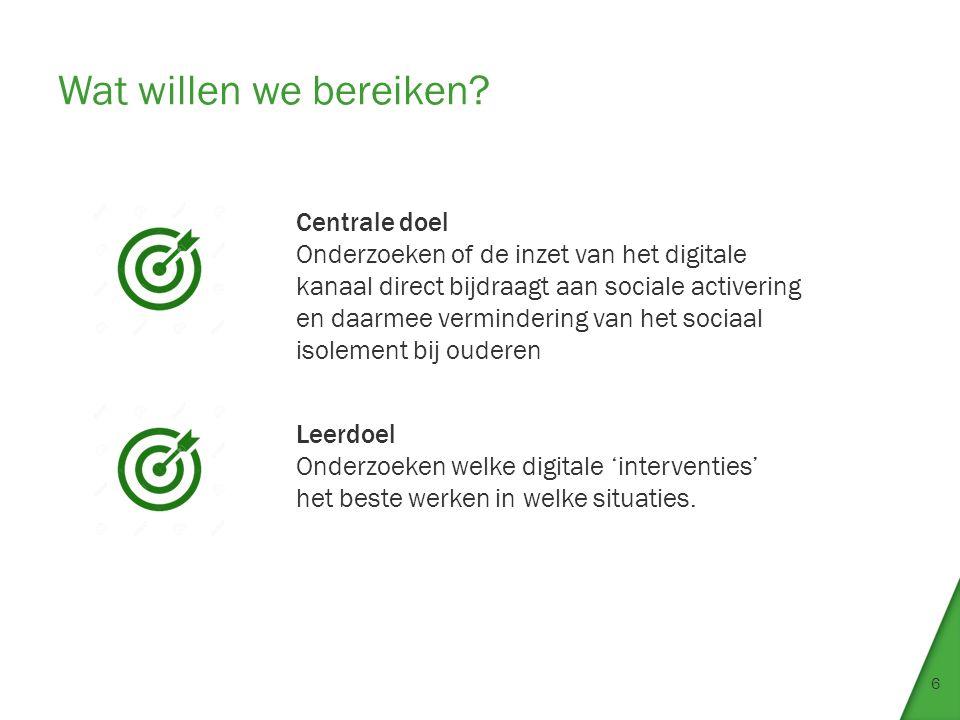 Wat willen we bereiken? 6 Centrale doel Onderzoeken of de inzet van het digitale kanaal direct bijdraagt aan sociale activering en daarmee verminderin