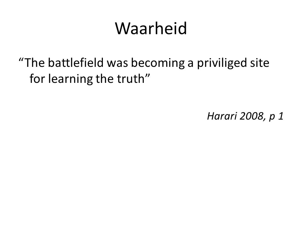 Waarheid The battlefield was becoming a priviliged site for learning the truth Harari 2008, p 1