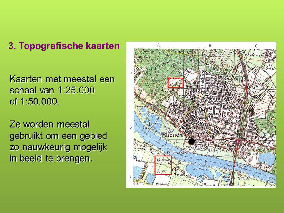3. Topografische kaarten Kaarten met meestal een schaal van 1:25.000 of 1:50.000. Ze worden meestal gebruikt om een gebied zo nauwkeurig mogelijk in b