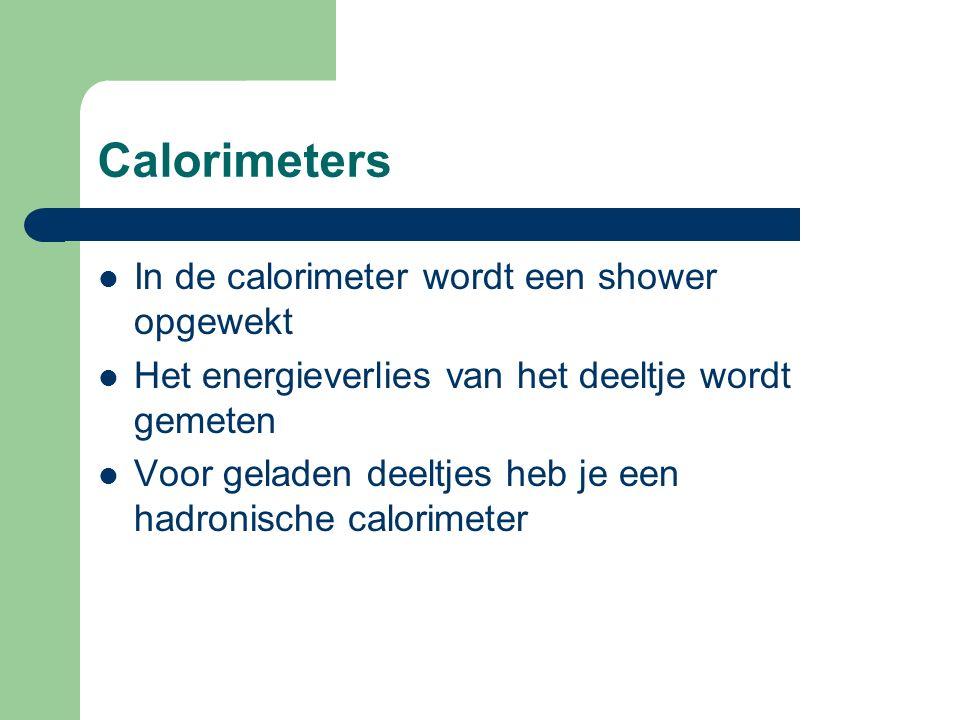 Calorimeters In de calorimeter wordt een shower opgewekt Het energieverlies van het deeltje wordt gemeten Voor geladen deeltjes heb je een hadronische calorimeter