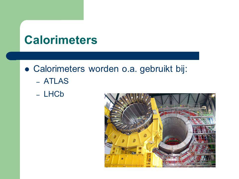 Calorimeters Calorimeters worden o.a. gebruikt bij: – ATLAS – LHCb