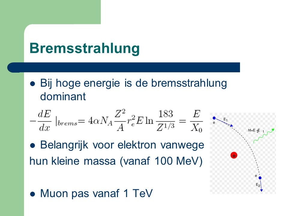 Bremsstrahlung Bij hoge energie is de bremsstrahlung dominant Belangrijk voor elektron vanwege hun kleine massa (vanaf 100 MeV) Muon pas vanaf 1 TeV
