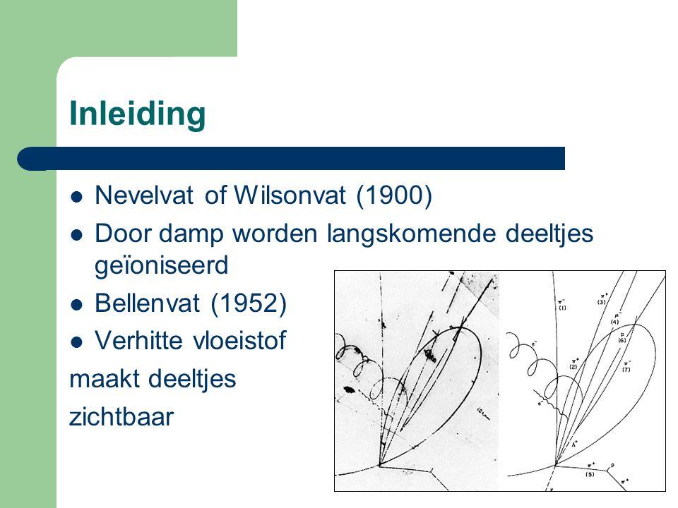 Inleiding Nevelvat of Wilsonvat (1900) Door damp worden langskomende deeltjes geïoniseerd Bellenvat (1952) Verhitte vloeistof maakt deeltjes zichtbaar