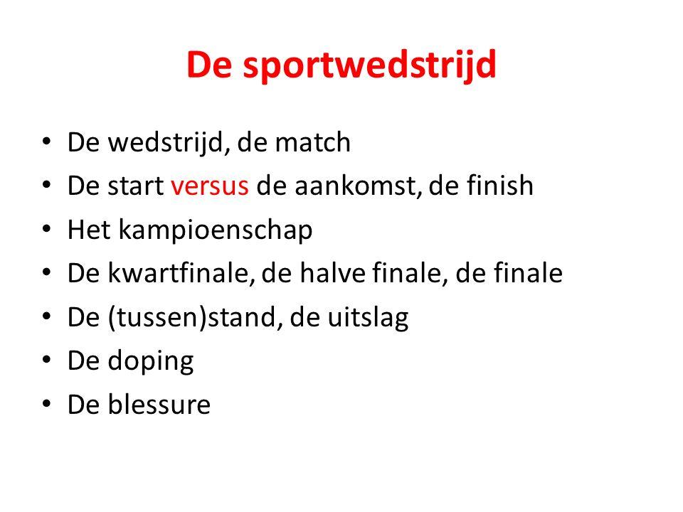 De sportwedstrijd De wedstrijd, de match De start versus de aankomst, de finish Het kampioenschap De kwartfinale, de halve finale, de finale De (tusse