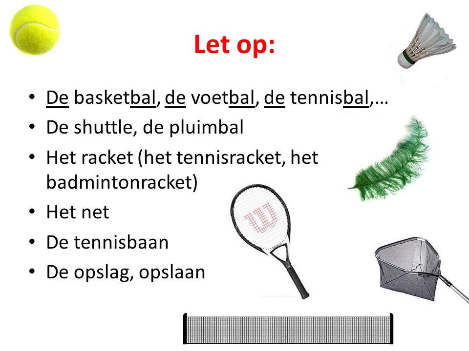 Let op: De basketbal, de voetbal, de tennisbal,… De shuttle, de pluimbal Het racket (het tennisracket, het badmintonracket) Het net De tennisbaan De o