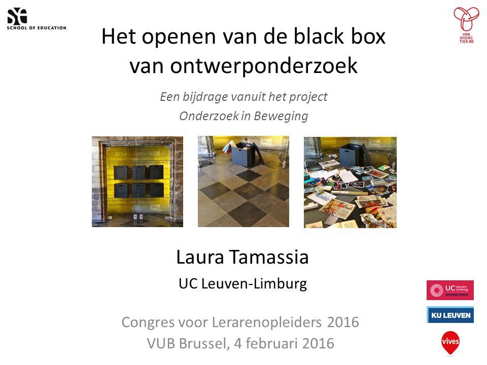 Het openen van de black box van ontwerponderzoek Een bijdrage vanuit het project Onderzoek in Beweging Laura Tamassia UC Leuven-Limburg Congres voor Lerarenopleiders 2016 VUB Brussel, 4 februari 2016