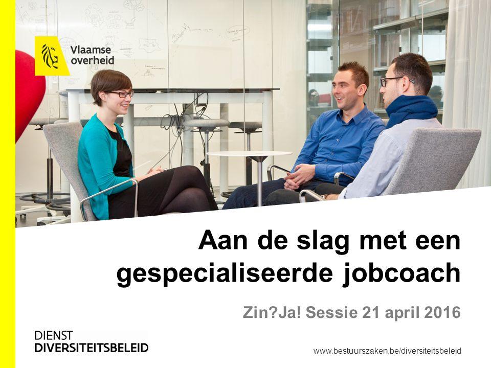 Aan de slag met een gespecialiseerde jobcoach Zin?Ja! Sessie 21 april 2016 www.bestuurszaken.be/diversiteitsbeleid